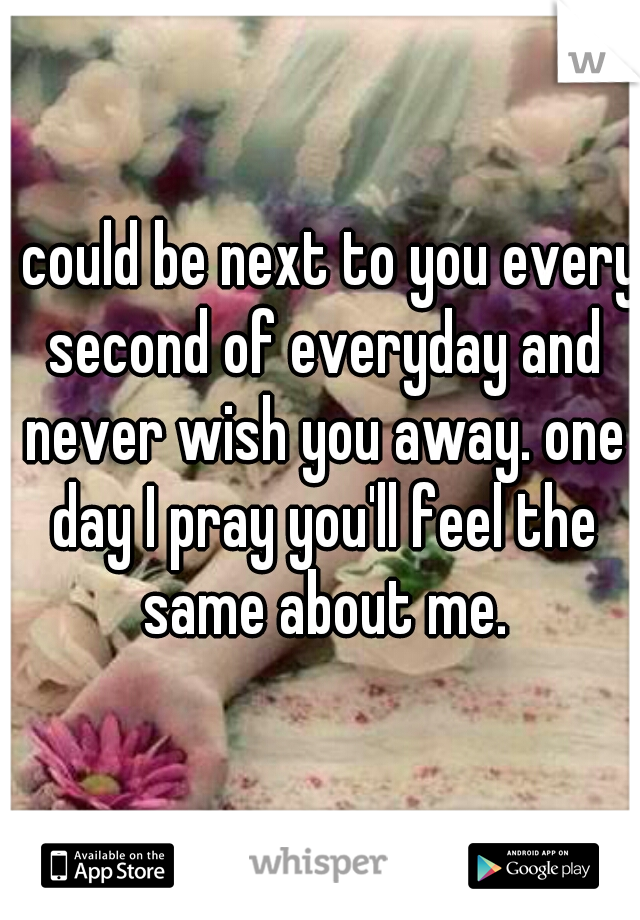I could be next to you every second of everyday and never wish you away. one day I pray you'll feel the same about me.