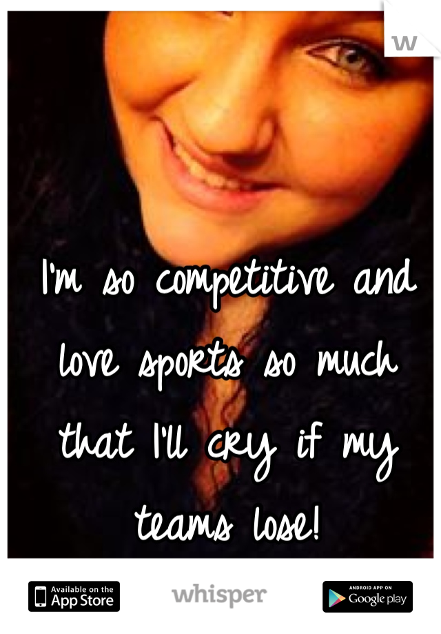 I'm so competitive and love sports so much that I'll cry if my teams lose!