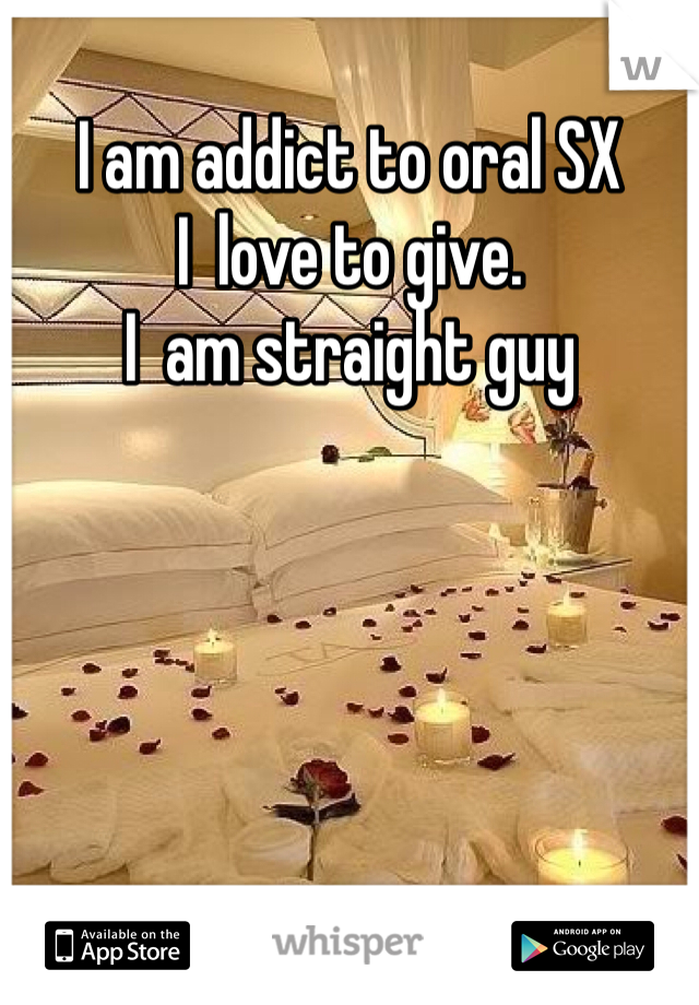 I am addict to oral SX  I  love to give. I  am straight guy