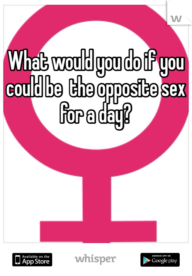 What would you do if you could be  the opposite sex for a day?