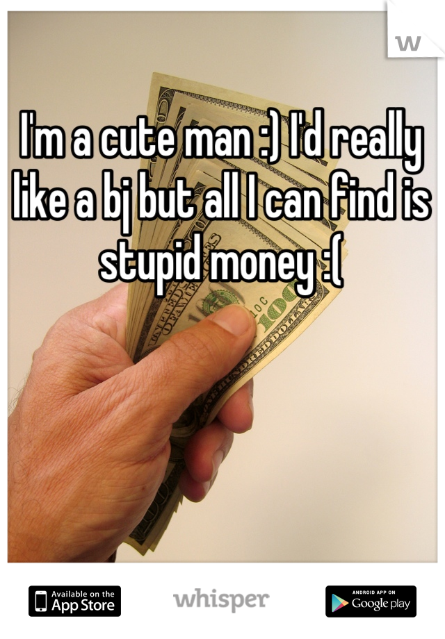 I'm a cute man :) I'd really like a bj but all I can find is stupid money :(