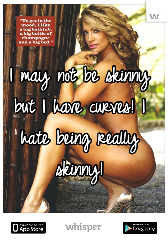I may not be skinny but I have curves! I hate being really skinny!