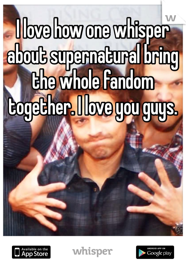 I love how one whisper about supernatural bring the whole fandom together. I love you guys.