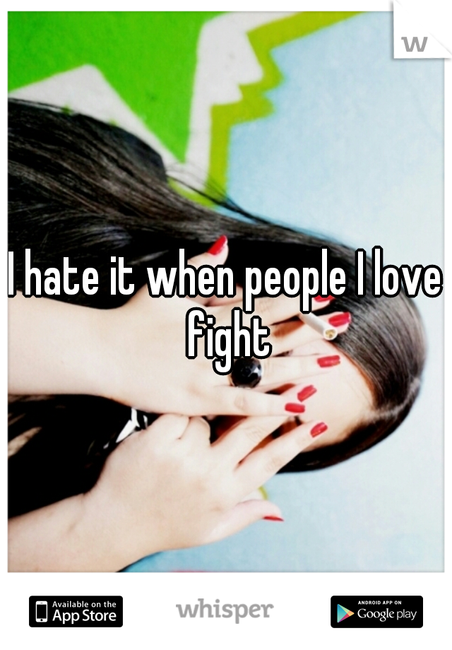 I hate it when people I love fight
