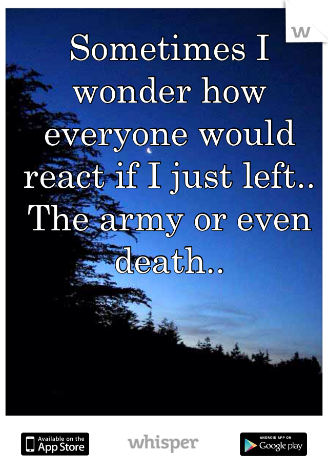 Sometimes I wonder how everyone would react if I just left.. The army or even death..