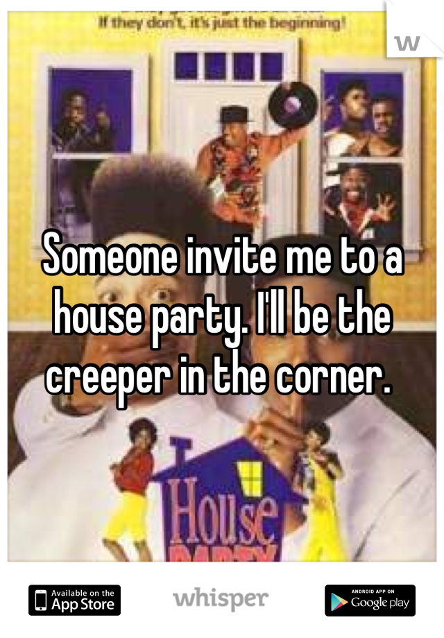 Someone invite me to a house party. I'll be the creeper in the corner.