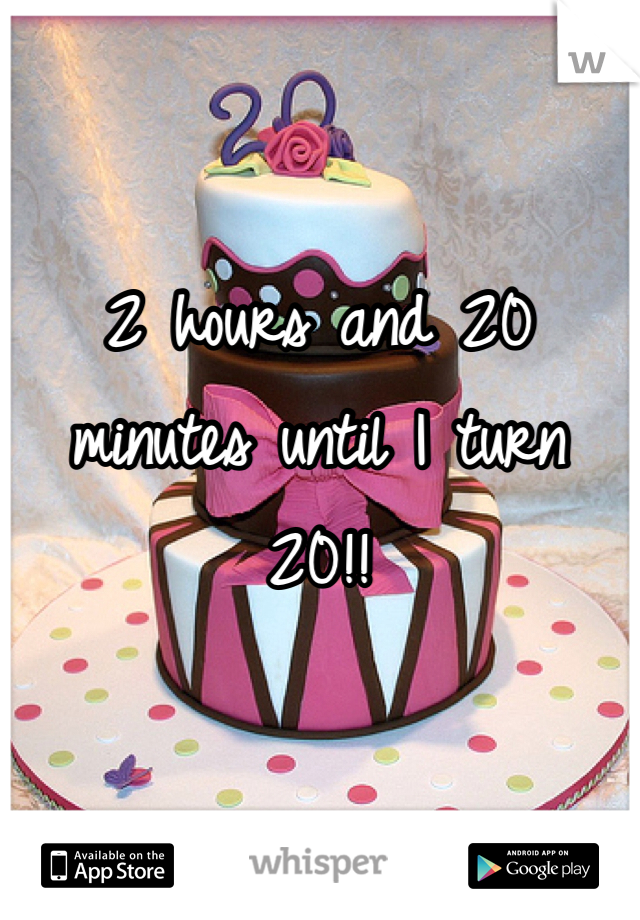 2 hours and 20 minutes until I turn 20!!