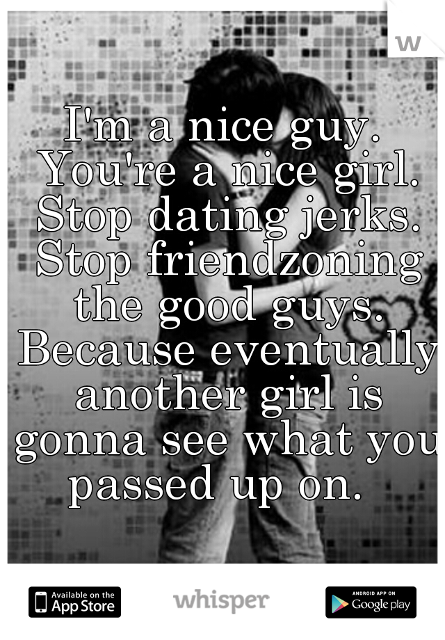 I'm a nice guy. You're a nice girl. Stop dating jerks. Stop friendzoning the good guys. Because eventually another girl is gonna see what you passed up on.