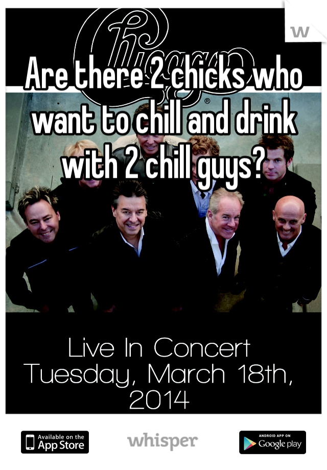Are there 2 chicks who want to chill and drink with 2 chill guys?