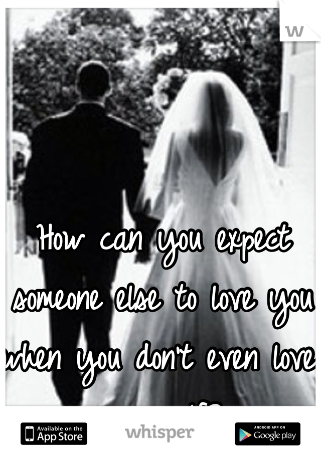 How can you expect someone else to love you when you don't even love yourself?