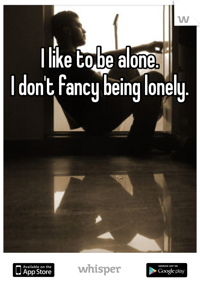 I like to be alone.  I don't fancy being lonely.