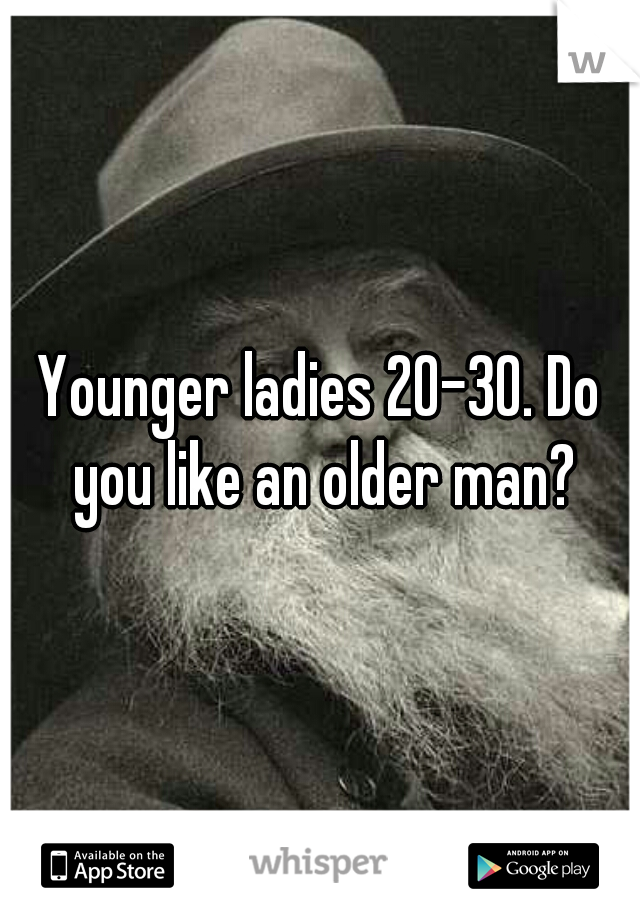 Younger ladies 20-30. Do you like an older man?