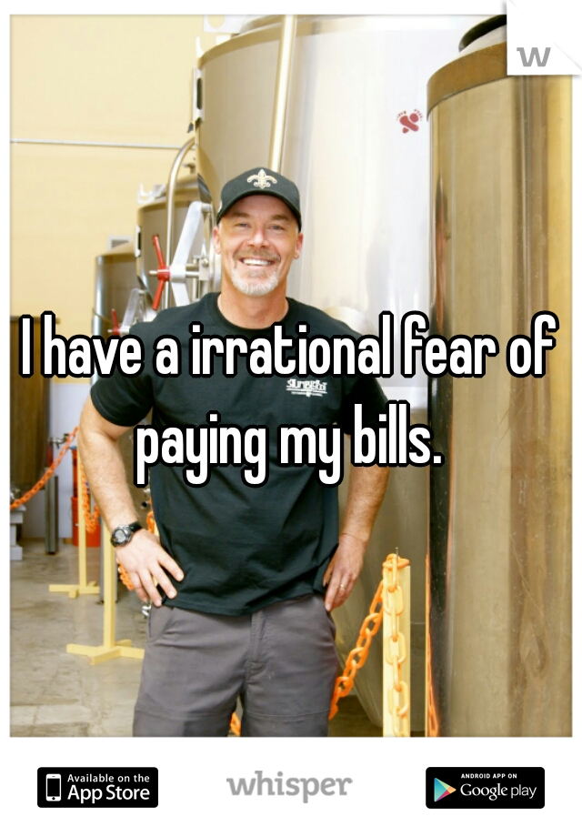 I have a irrational fear of paying my bills.