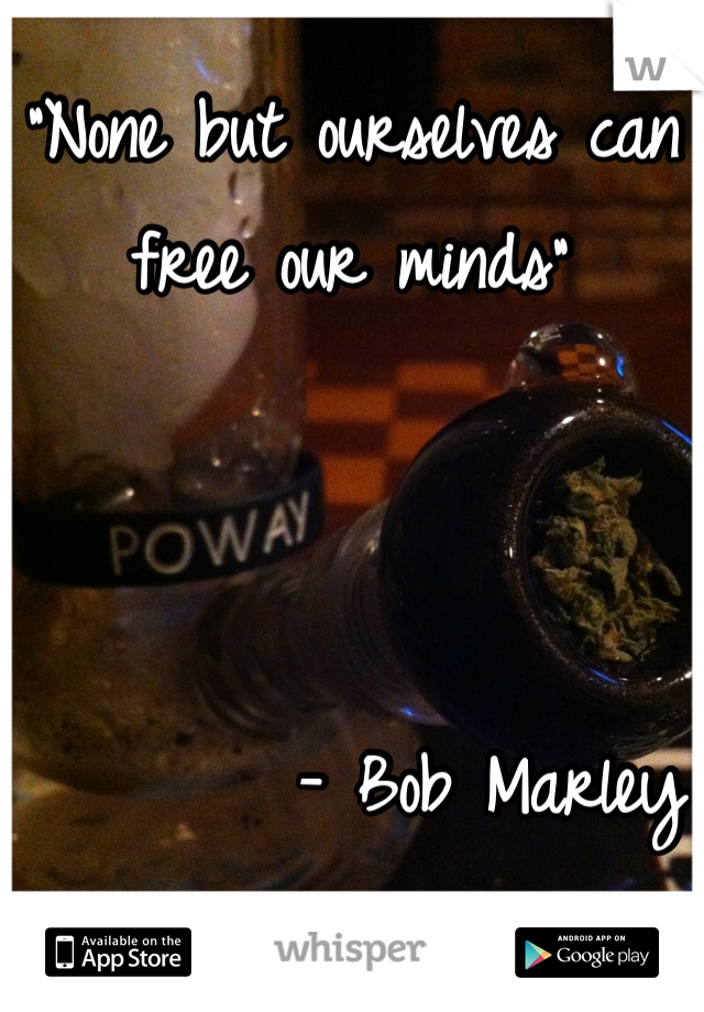 """None but ourselves can free our minds""             - Bob Marley"