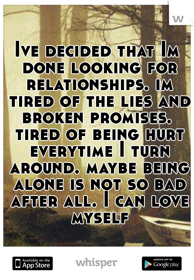 Ive decided that Im done looking for relationships. im tired of the lies and broken promises.  tired of being hurt everytime I turn around. maybe being alone is not so bad after all. I can love myself
