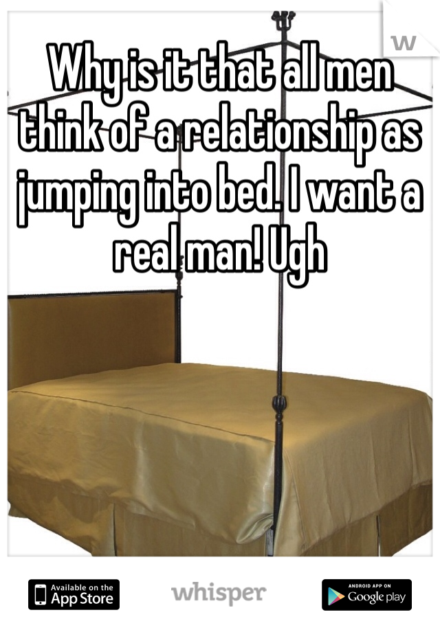 Why is it that all men think of a relationship as jumping into bed. I want a real man! Ugh