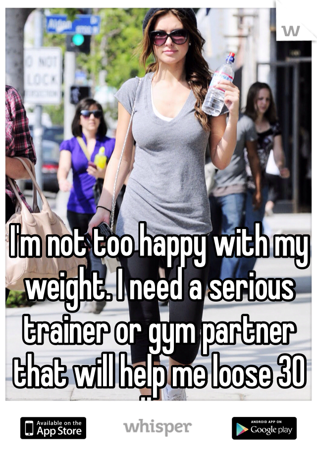 I'm not too happy with my weight. I need a serious trainer or gym partner that will help me loose 30 lbs.