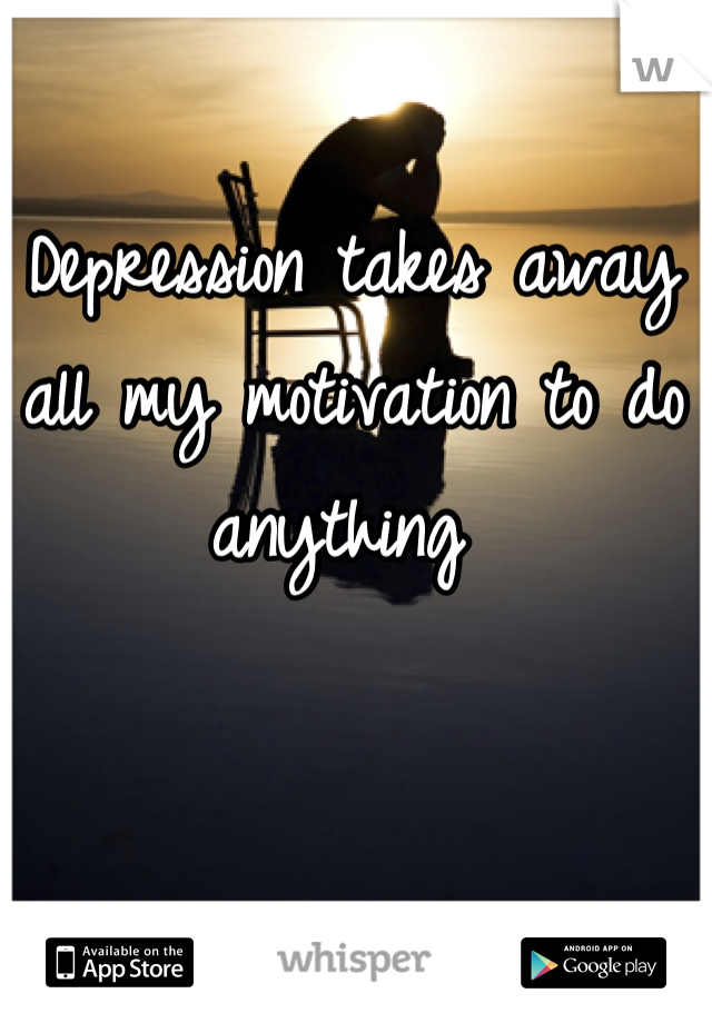 Depression takes away all my motivation to do anything