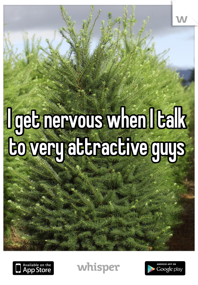 I get nervous when I talk to very attractive guys