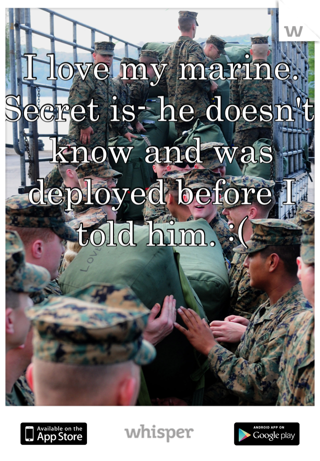 I love my marine. Secret is- he doesn't know and was deployed before I told him. :(