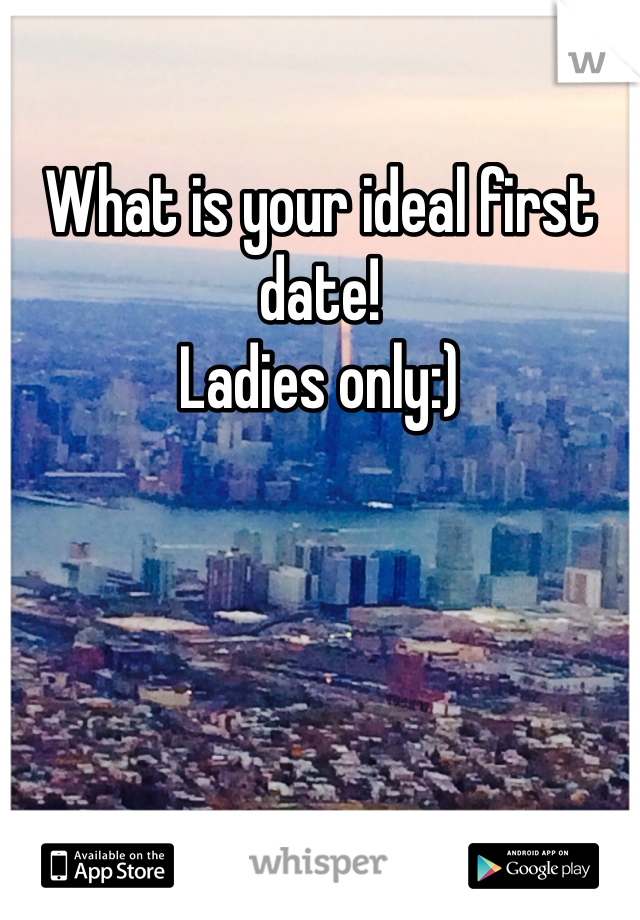 What is your ideal first date!  Ladies only:)