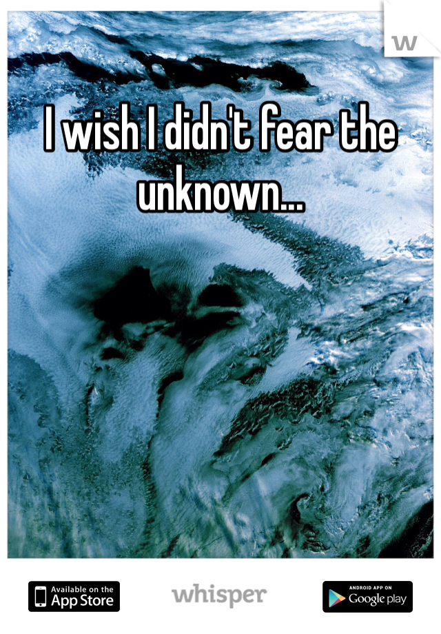 I wish I didn't fear the unknown...