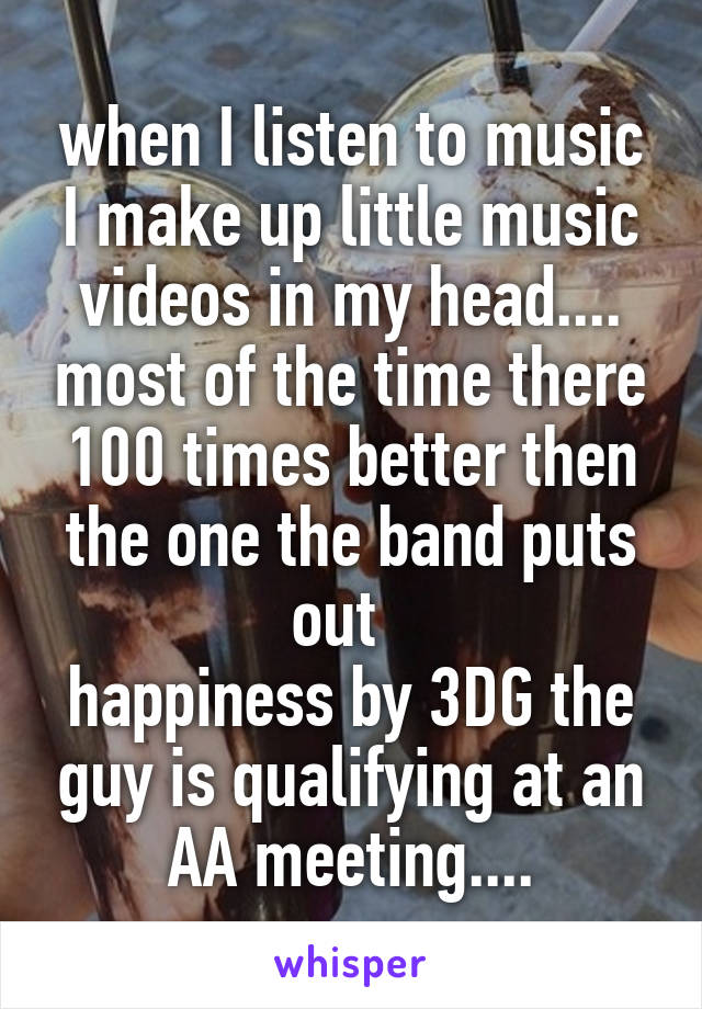 when I listen to music I make up little music videos in my head.... most of the time there 100 times better then the one the band puts out   happiness by 3DG the guy is qualifying at an AA meeting....