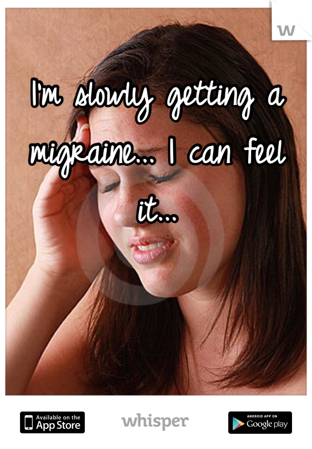 I'm slowly getting a migraine... I can feel it...
