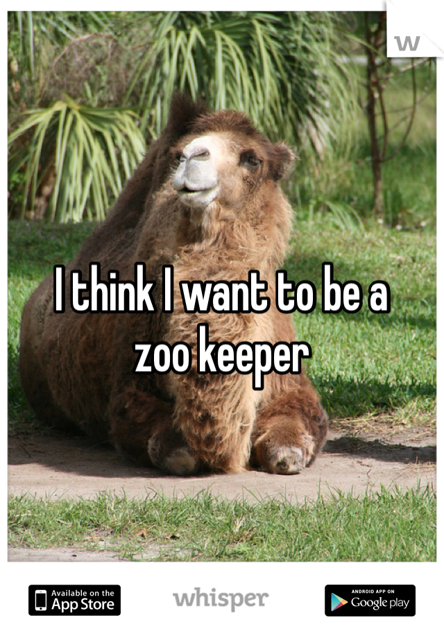 I think I want to be a  zoo keeper