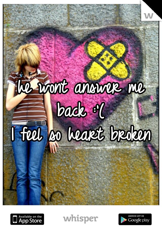 he wont answer me back :'(   I feel so heart broken