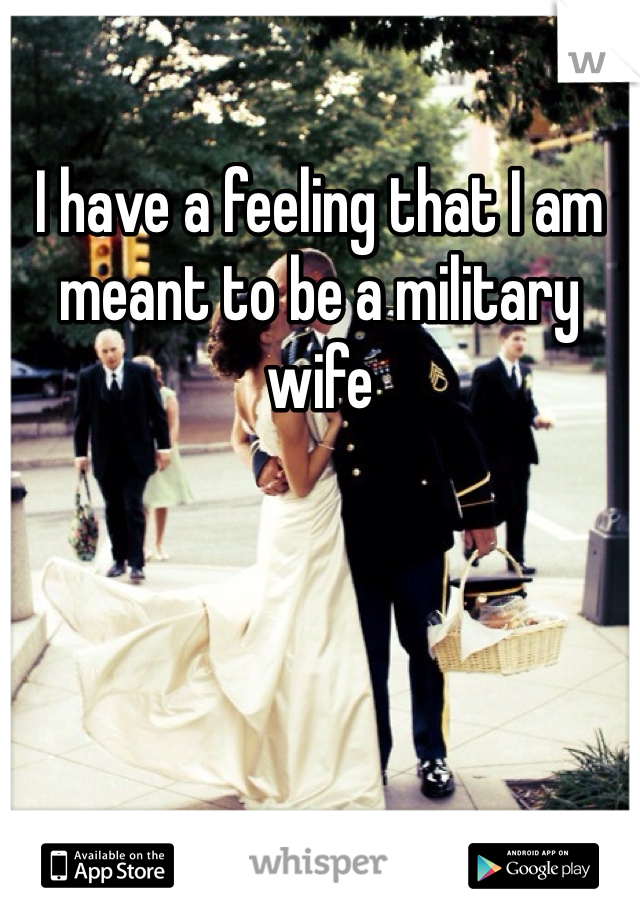 I have a feeling that I am meant to be a military wife