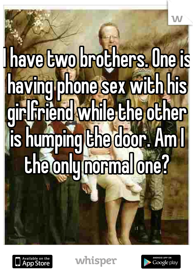 I have two brothers. One is having phone sex with his girlfriend while the other is humping the door. Am I the only normal one?
