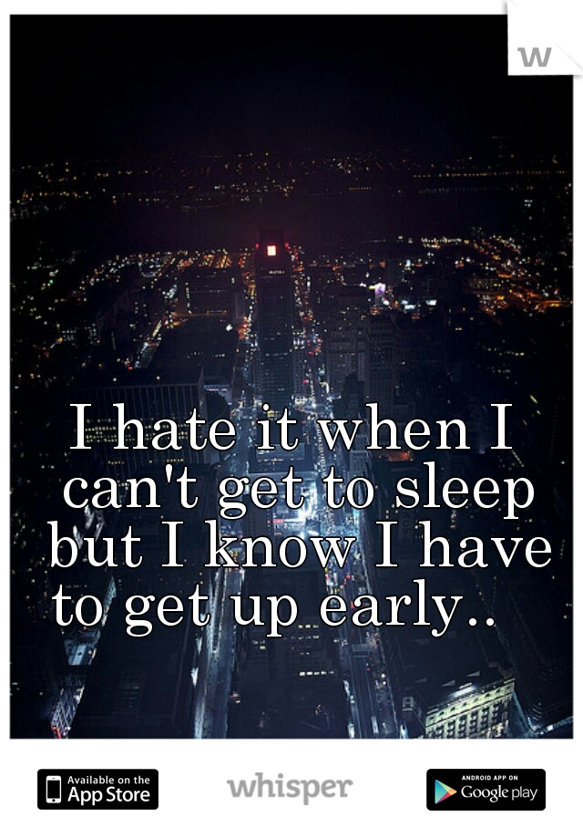I hate it when I can't get to sleep but I know I have to get up early..