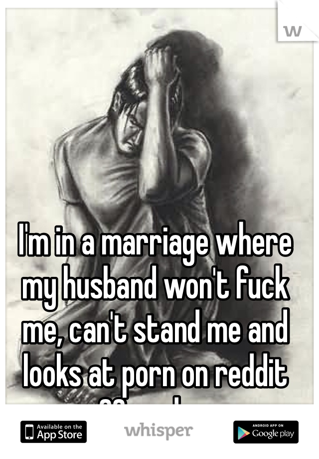 I'm in a marriage where my husband won't fuck me, can't stand me and looks at porn on reddit 20x a day.