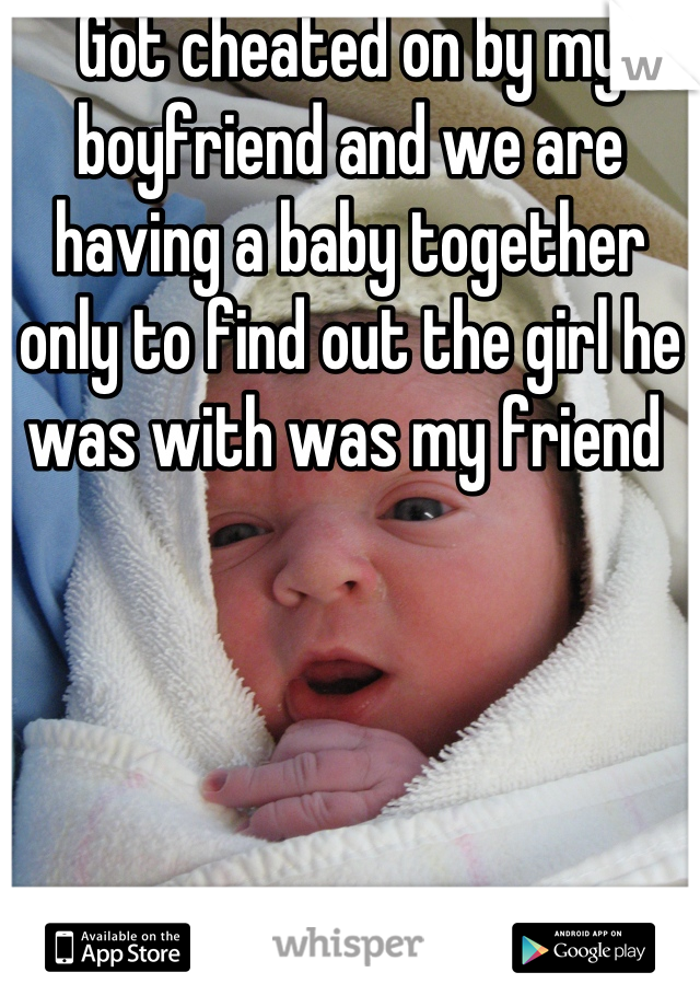 Got cheated on by my boyfriend and we are having a baby together  only to find out the girl he was with was my friend