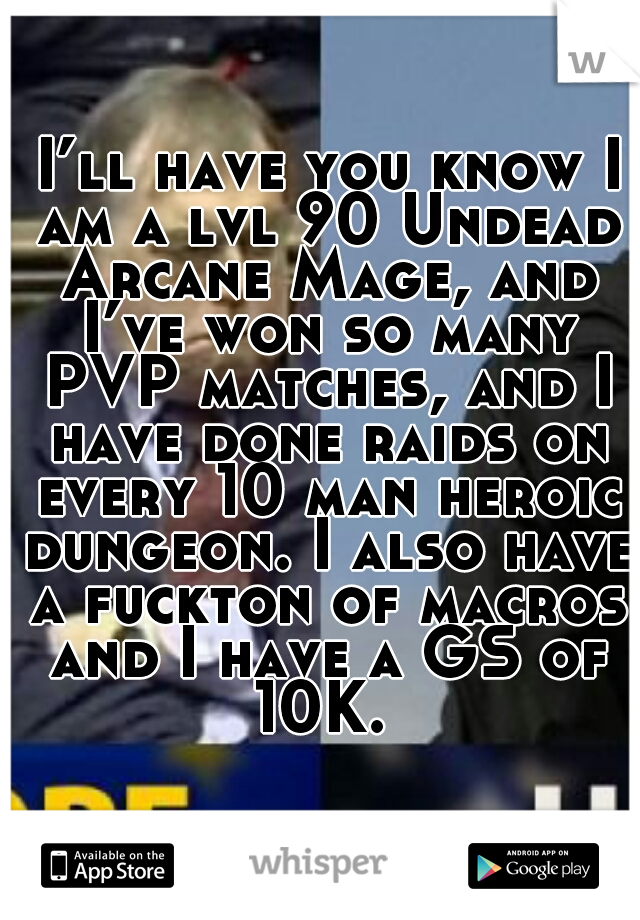I'll have you know I am a lvl 90 Undead Arcane Mage, and I've won so many PVP matches, and I have done raids on every 10 man heroic dungeon. I also have a fuckton of macros and I have a GS of 10K.