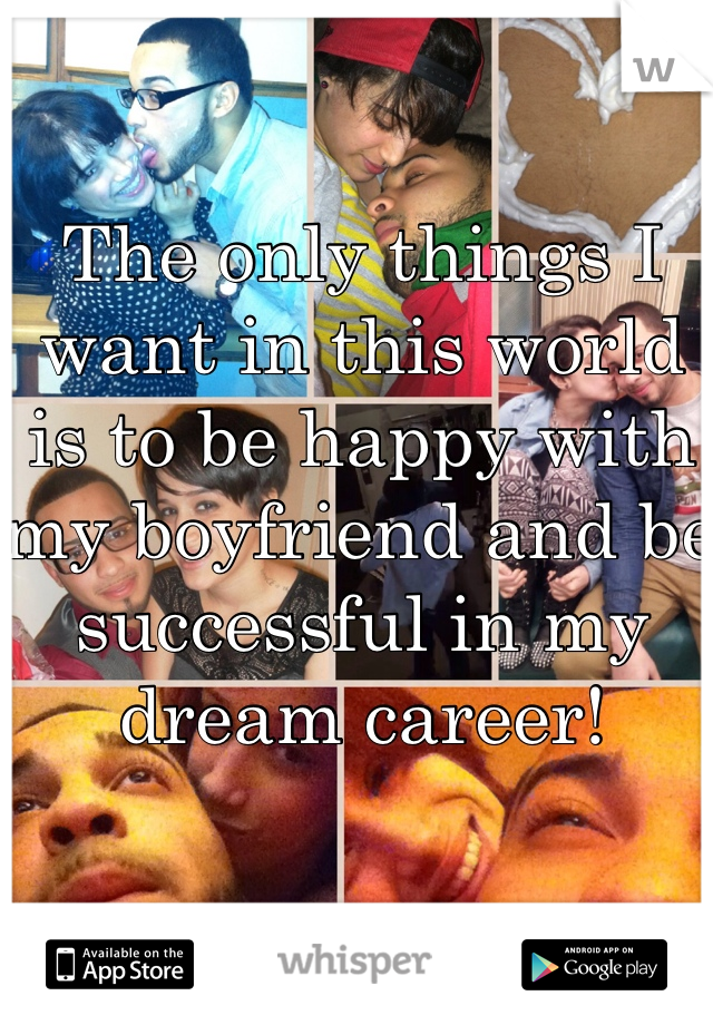The only things I want in this world is to be happy with my boyfriend and be successful in my dream career!