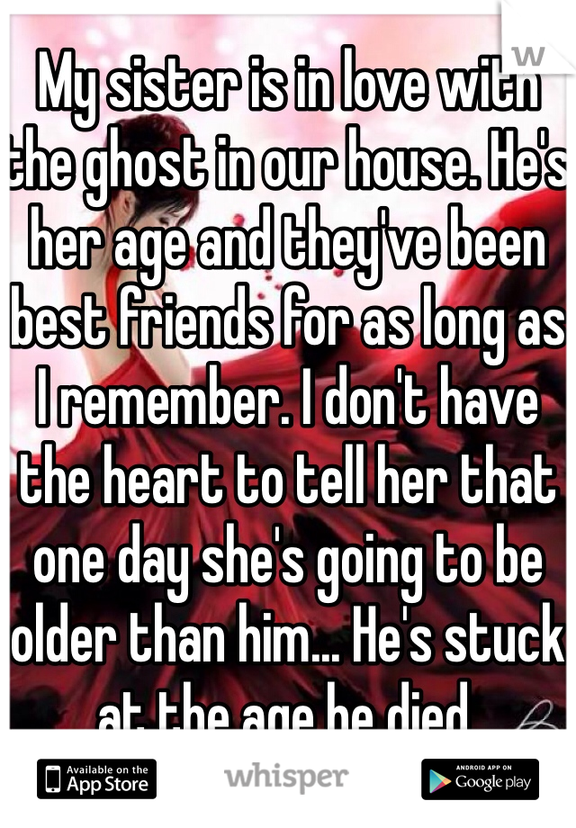 My sister is in love with the ghost in our house. He's her age and they've been best friends for as long as I remember. I don't have the heart to tell her that one day she's going to be older than him... He's stuck at the age he died.