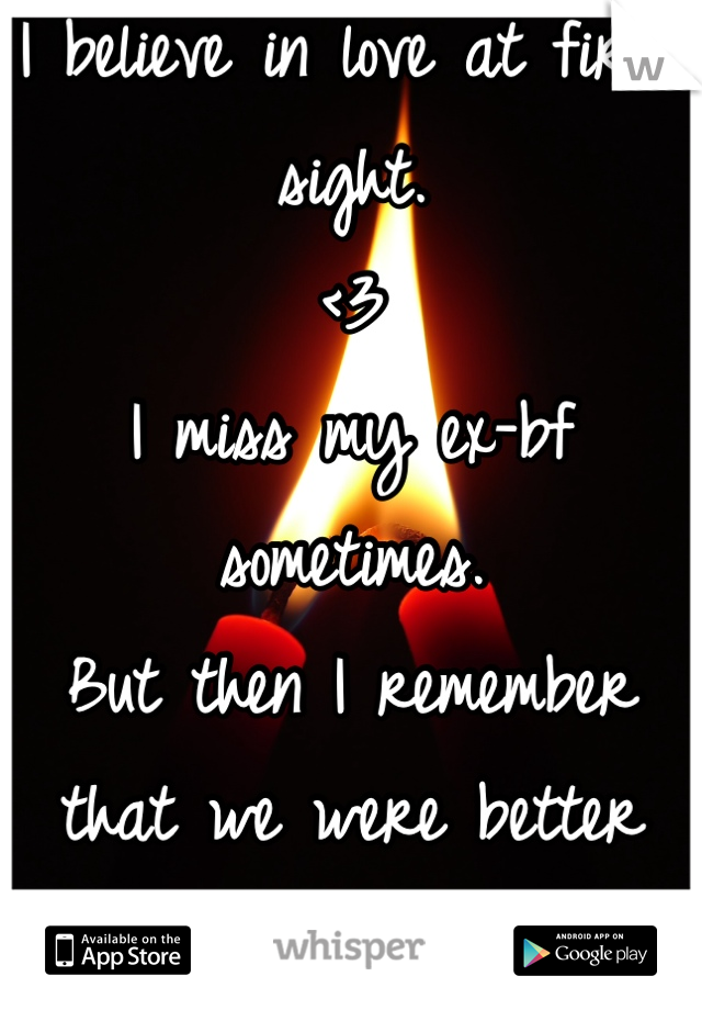 I believe in love at first sight. <3 I miss my ex-bf sometimes. But then I remember that we were better just friends.