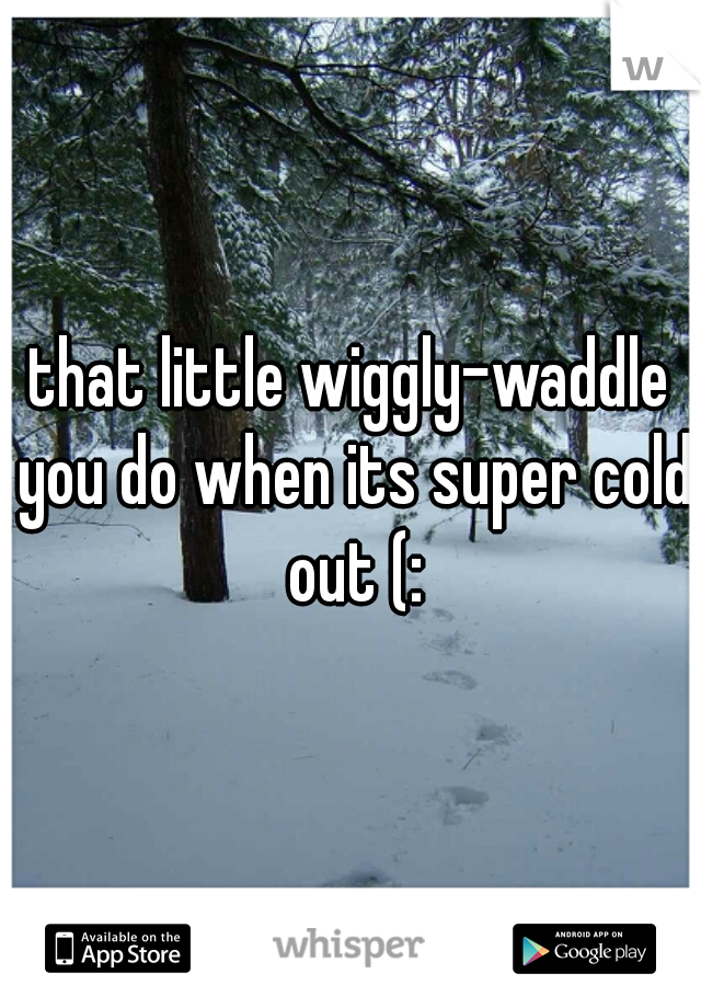 that little wiggly-waddle you do when its super cold out (: