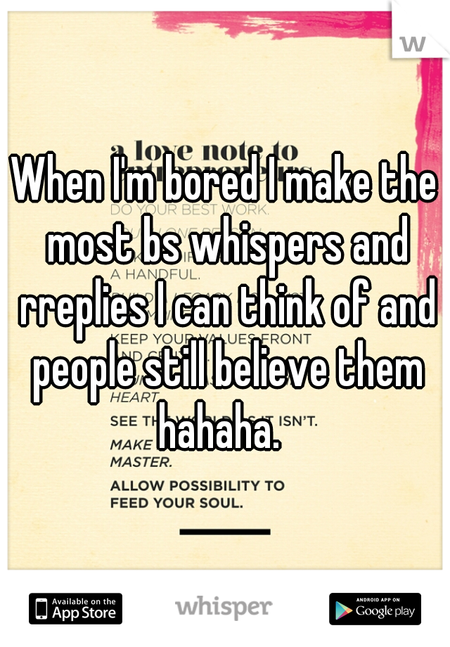 When I'm bored I make the most bs whispers and rreplies I can think of and people still believe them hahaha.