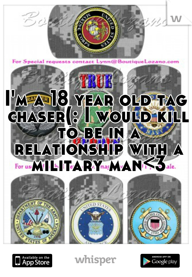 I'm a 18 year old tag chaser(: I would kill to be in a relationship with a military man<3