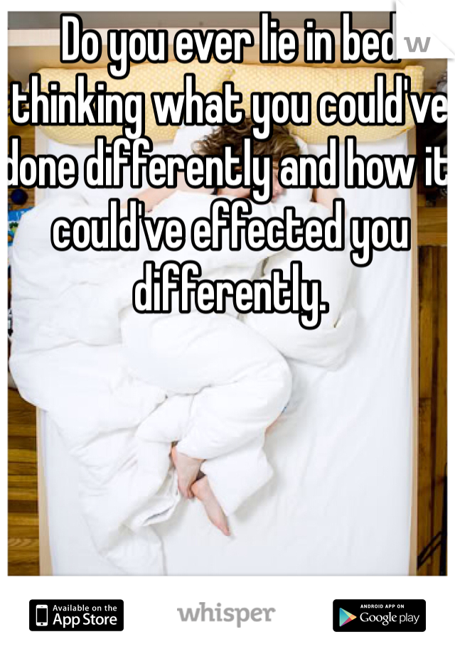 Do you ever lie in bed thinking what you could've done differently and how it could've effected you differently.
