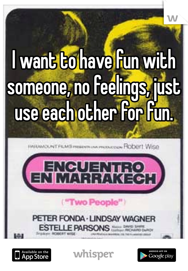 I want to have fun with someone, no feelings, just use each other for fun.