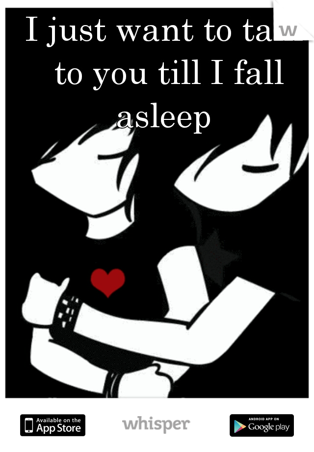 I just want to talk to you till I fall asleep