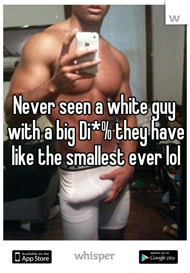 Never seen a white guy with a big Di*% they have like the smallest ever lol