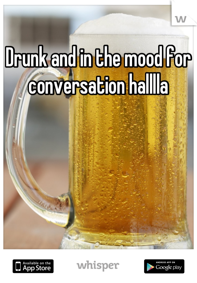 Drunk and in the mood for conversation halllla