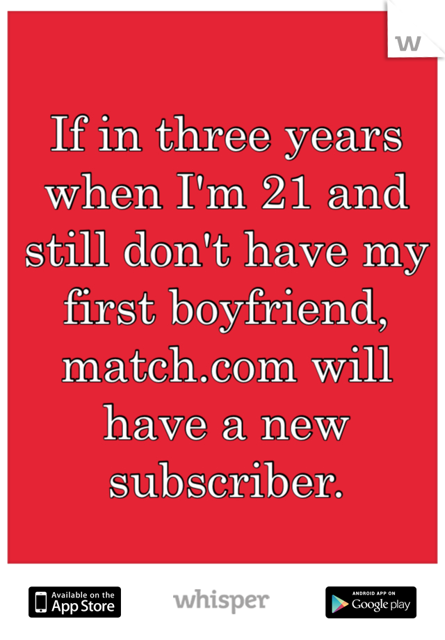 If in three years when I'm 21 and still don't have my first boyfriend, match.com will have a new subscriber.