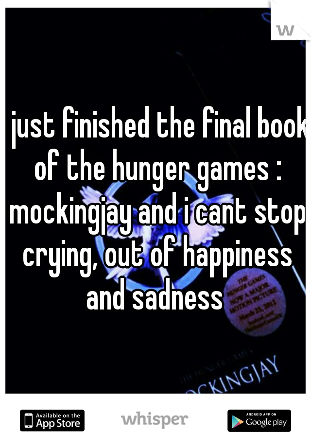 i just finished the final book of the hunger games : mockingjay and i cant stop crying, out of happiness and sadness