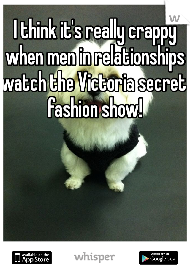 I think it's really crappy when men in relationships watch the Victoria secret fashion show!